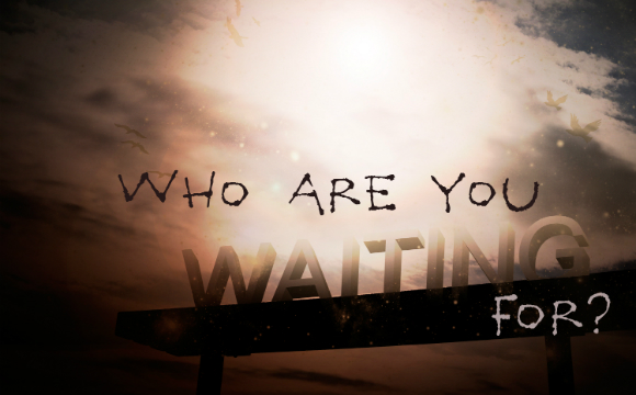 WHO ARE YOU WAITING FOR?